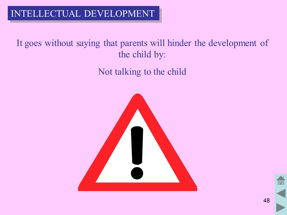 48 It goes without saying that parents will hinder the development of the child by: Not talking to the child INTELLECTUAL DEVELOPMENT