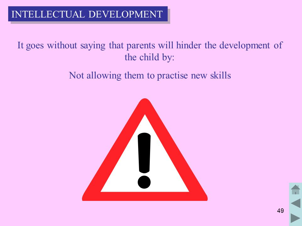 49 It goes without saying that parents will hinder the development of the child by: Not allowing them to practise new skills INTELLECTUAL DEVELOPMENT