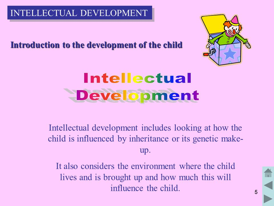 5 Intellectual development includes looking at how the child is influenced by inheritance or its genetic make- up.