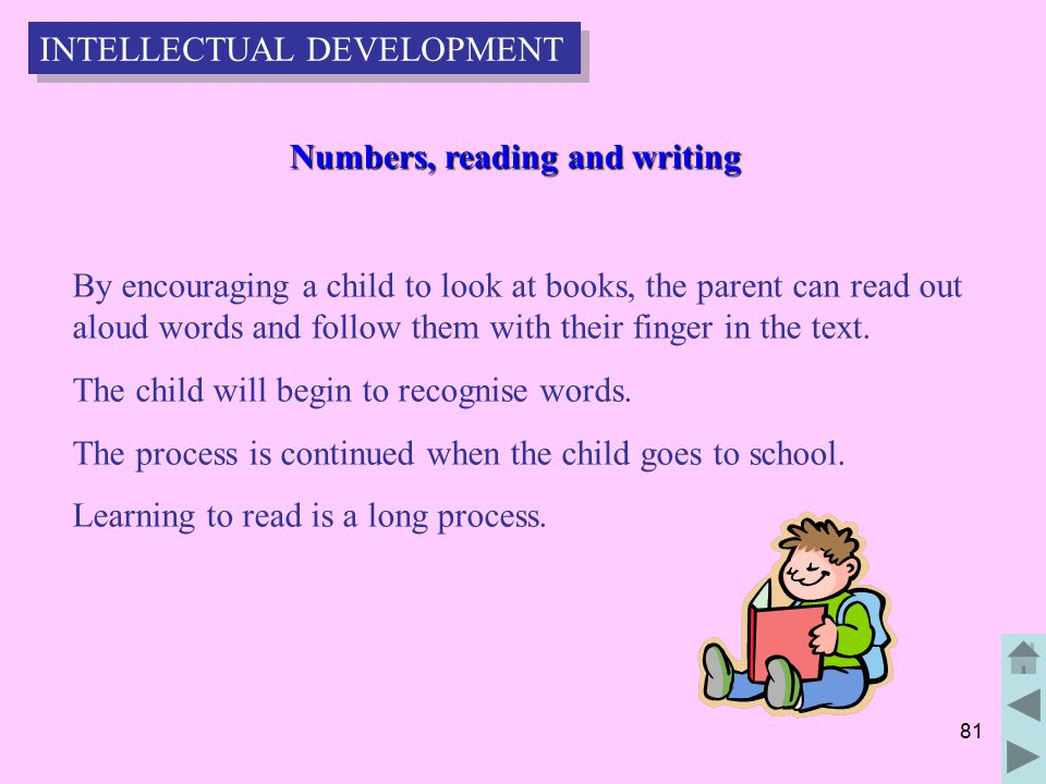 81 Numbers, reading and writing Numbers, reading and writing By encouraging a child to look at books, the parent can read out aloud words and follow them with their finger in the text.