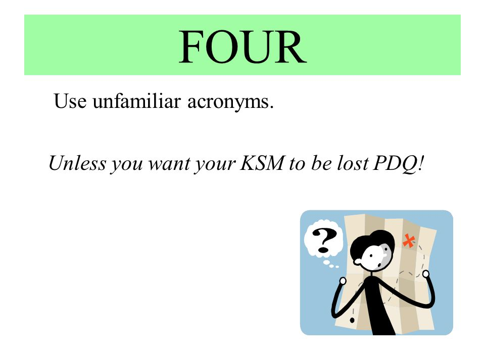 FOUR Use unfamiliar acronyms. Unless you want your KSM to be lost PDQ!