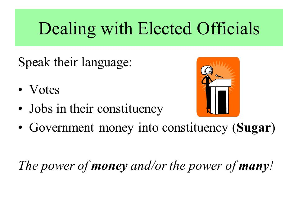 Dealing with Elected Officials Speak their language: Votes Jobs in their constituency Government money into constituency (Sugar) The power of money an