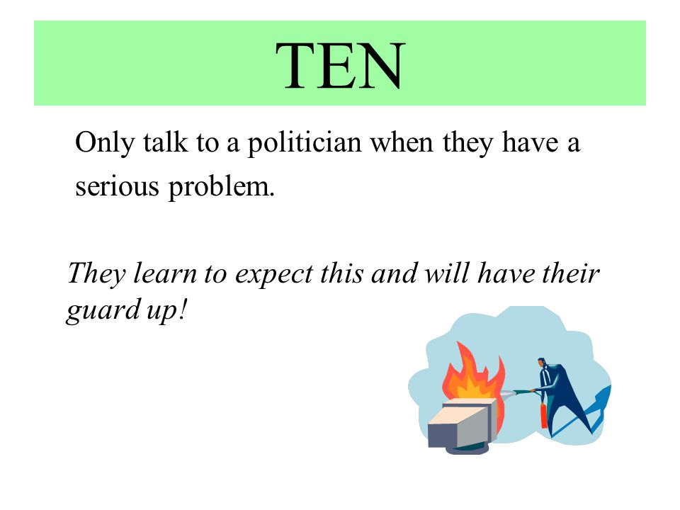 TEN Only talk to a politician when they have a serious problem. They learn to expect this and will have their guard up!