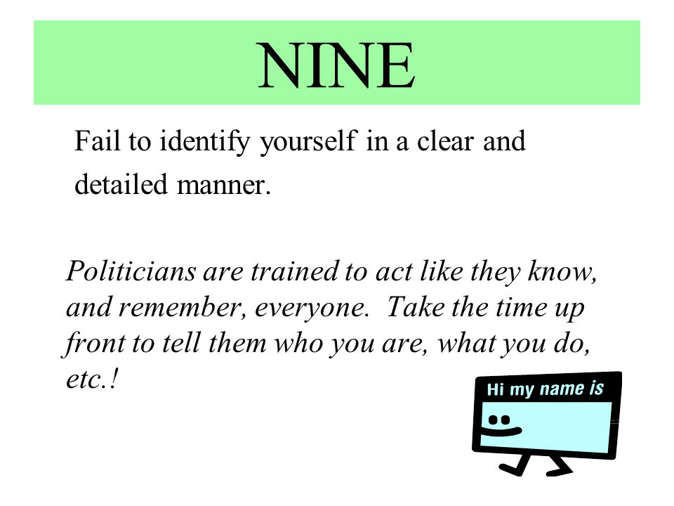 NINE Fail to identify yourself in a clear and detailed manner. Politicians are trained to act like they know, and remember, everyone. Take the time up
