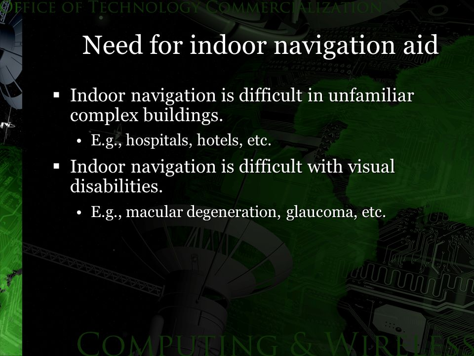 Need for indoor navigation aid  Indoor navigation is difficult in unfamiliar complex buildings.