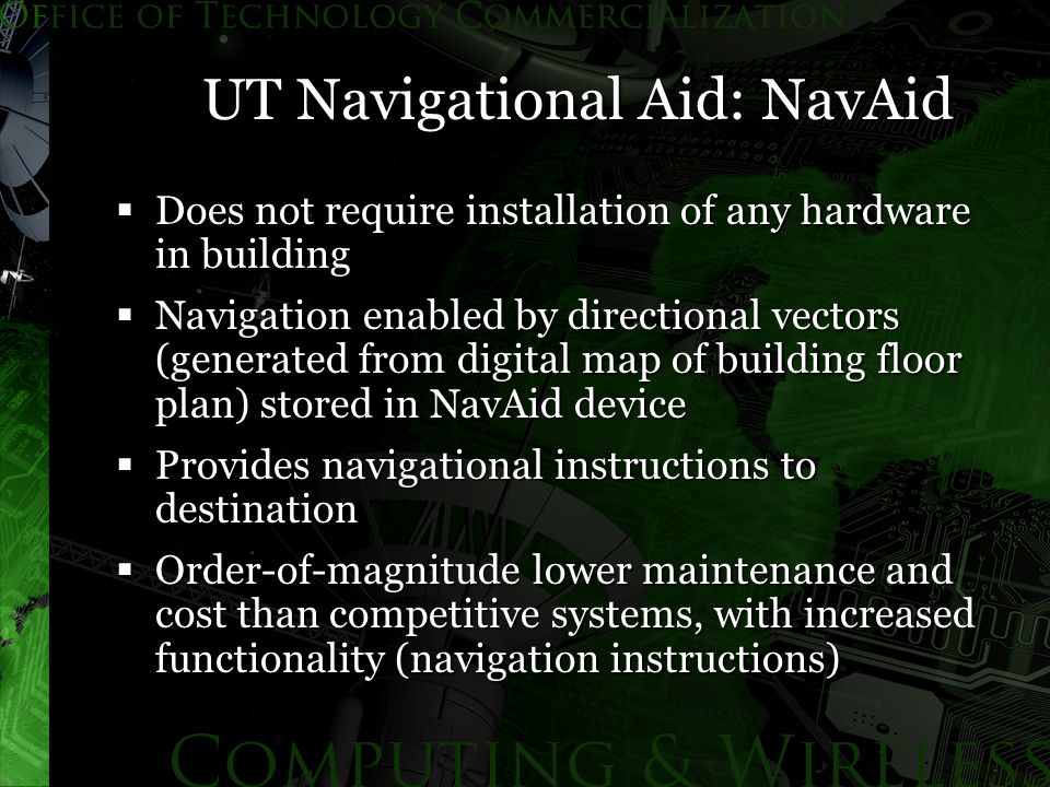 UT Navigational Aid: NavAid  Does not require installation of any hardware in building  Navigation enabled by directional vectors (generated from digital map of building floor plan) stored in NavAid device  Provides navigational instructions to destination  Order-of-magnitude lower maintenance and cost than competitive systems, with increased functionality (navigation instructions)