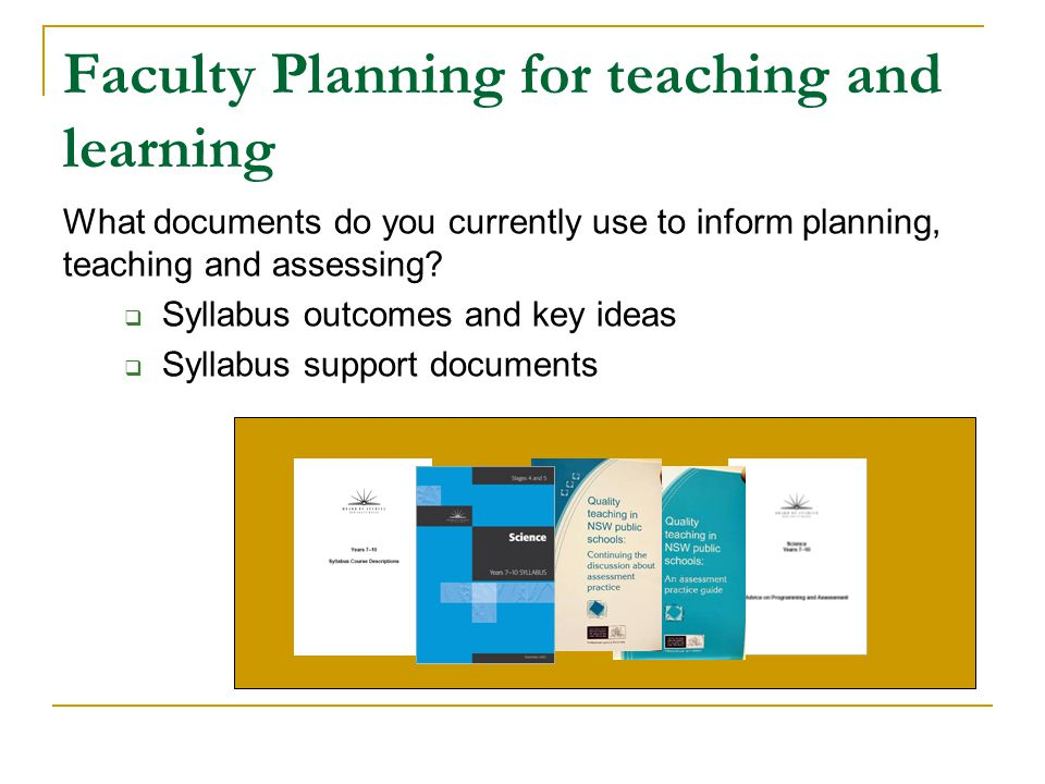 Science Faculty Planning Faculties: collaboratively plan teaching programs that clearly state the intended learning and embed assessment into that teaching and learning collaboratively develop common understandings of assessment practices and/or tasks that reflect the syllabus – based planning and teaching examine student work against the standard of the syllabus within or across grades/faculties and schools to moderate their judgements