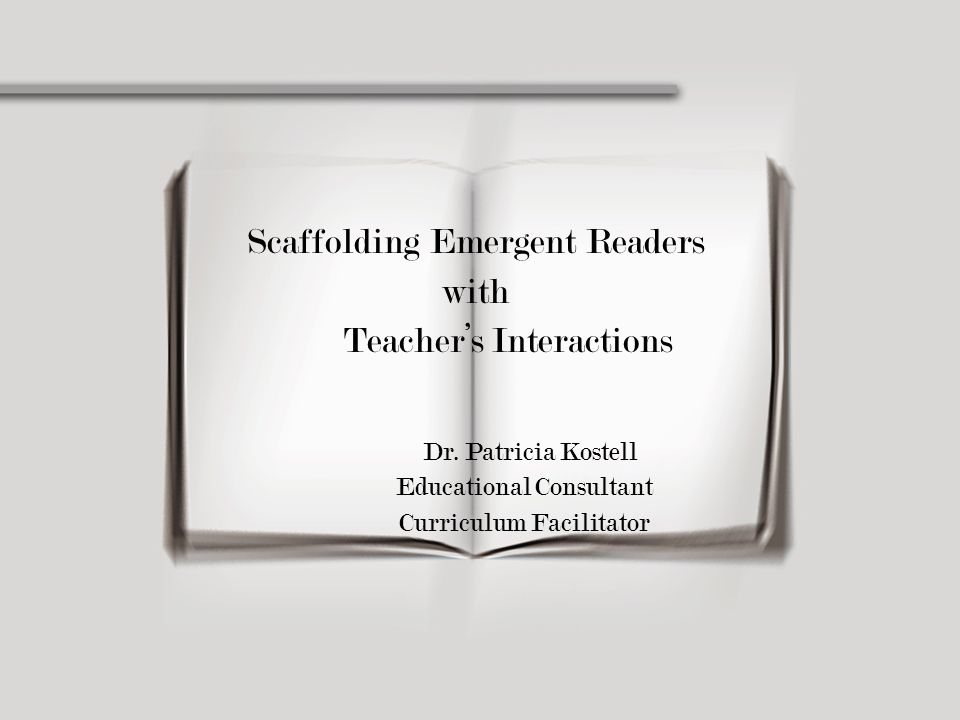 Scaffolding Emergent Readers with Teacher's Interactions Dr. Patricia Kostell Educational Consultant Curriculum Facilitator