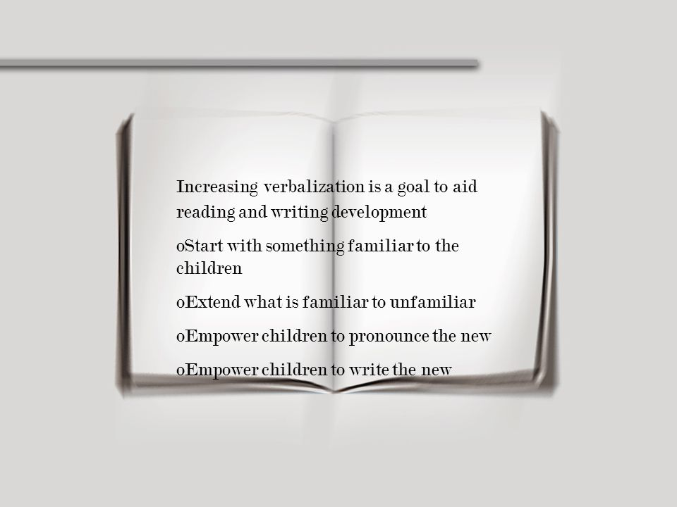Increasing verbalization is a goal to aid reading and writing development oStart with something familiar to the children oExtend what is familiar to u