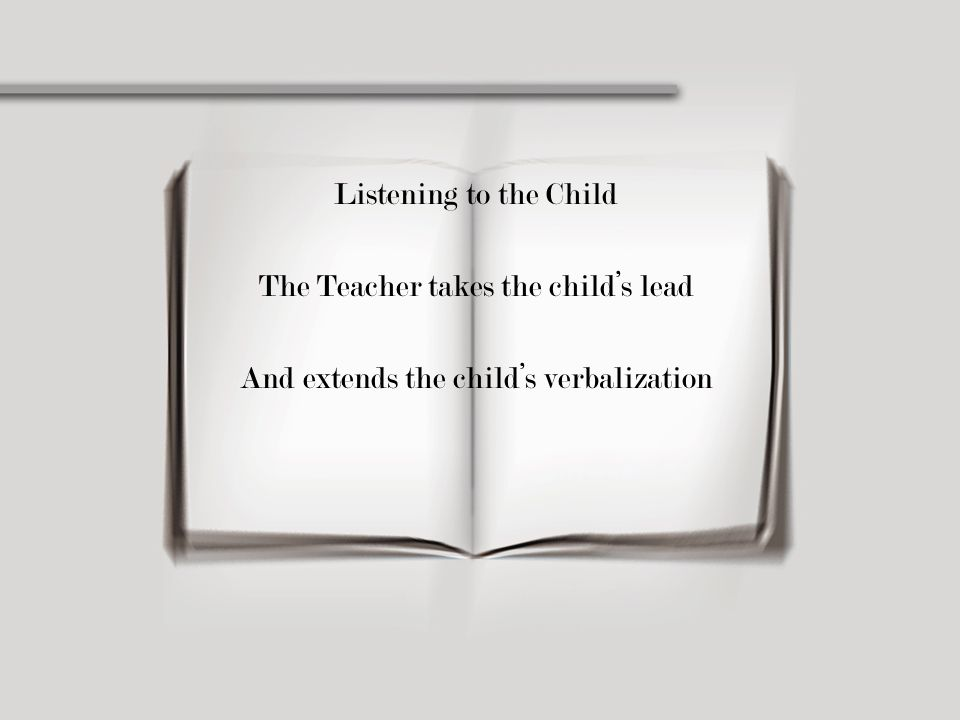 Listening to the Child The Teacher takes the child's lead And extends the child's verbalization