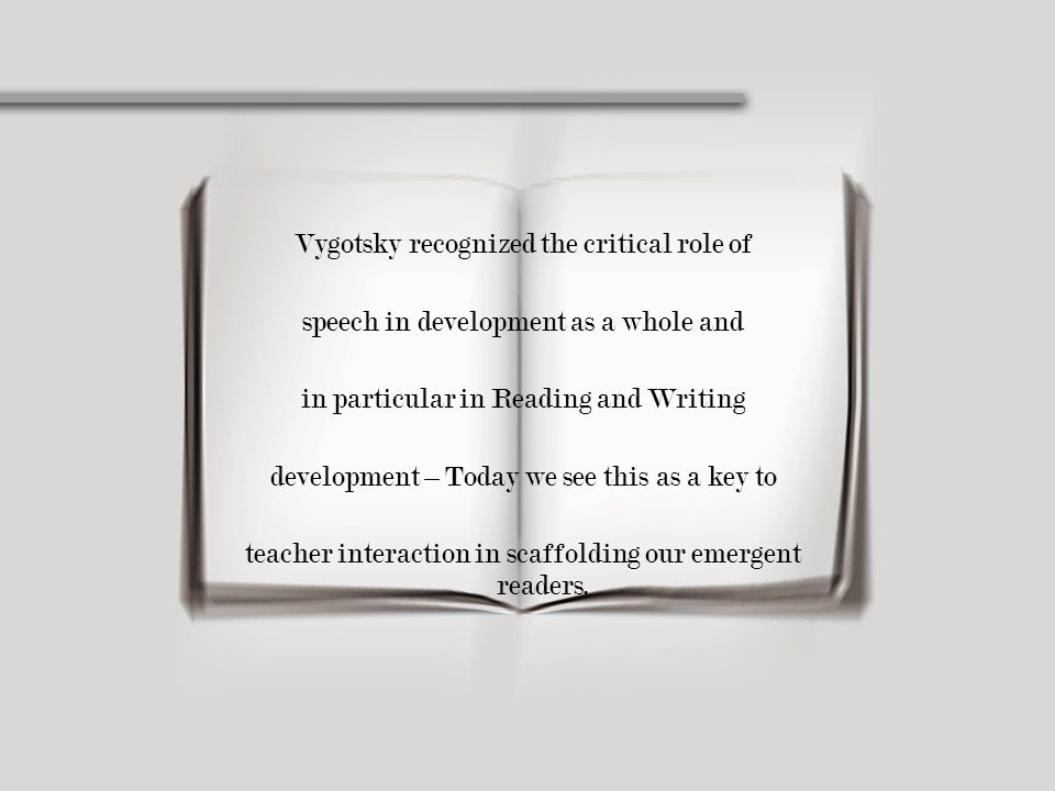 Vygotsky recognized the critical role of speech in development as a whole and in particular in Reading and Writing development – Today we see this as