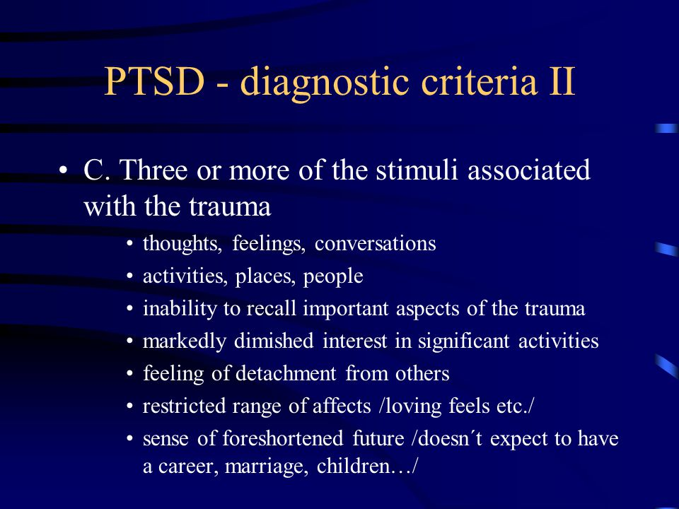 PTSD - diagnostic criteria II C. Three or more of the stimuli associated with the trauma thoughts, feelings, conversations activities, places, people