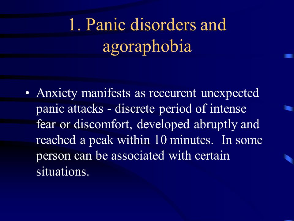 1. Panic disorders and agoraphobia Anxiety manifests as reccurent unexpected panic attacks - discrete period of intense fear or discomfort, developed