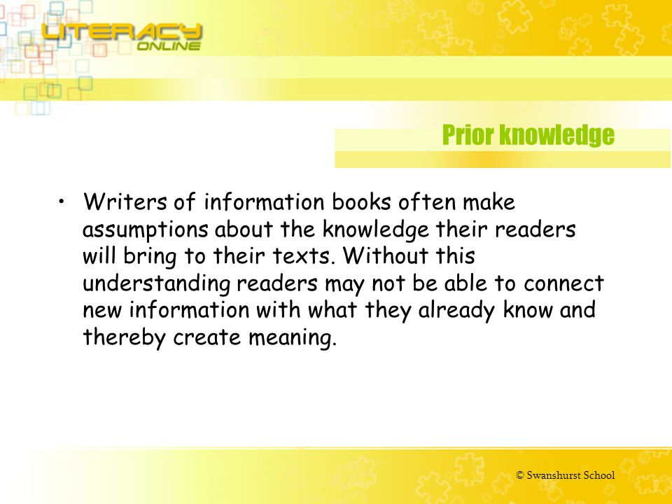 © Swanshurst School Prior knowledge Writers of information books often make assumptions about the knowledge their readers will bring to their texts.