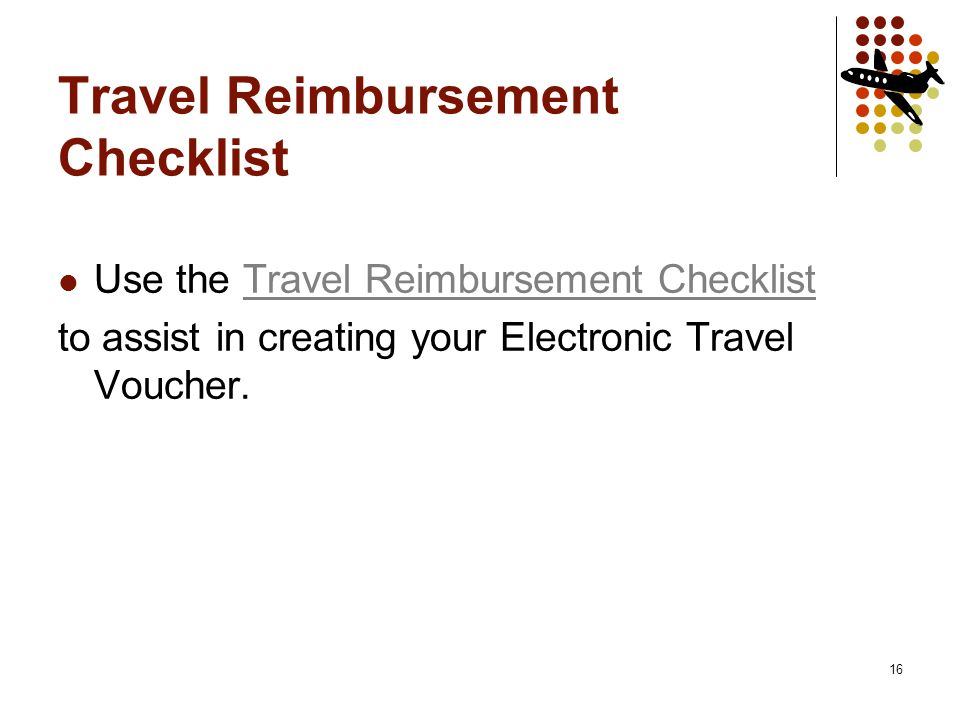 16 Travel Reimbursement Checklist Use the Travel Reimbursement ChecklistTravel Reimbursement Checklist to assist in creating your Electronic Travel Voucher.