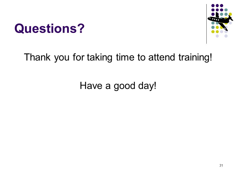 31 Questions? Thank you for taking time to attend training! Have a good day!