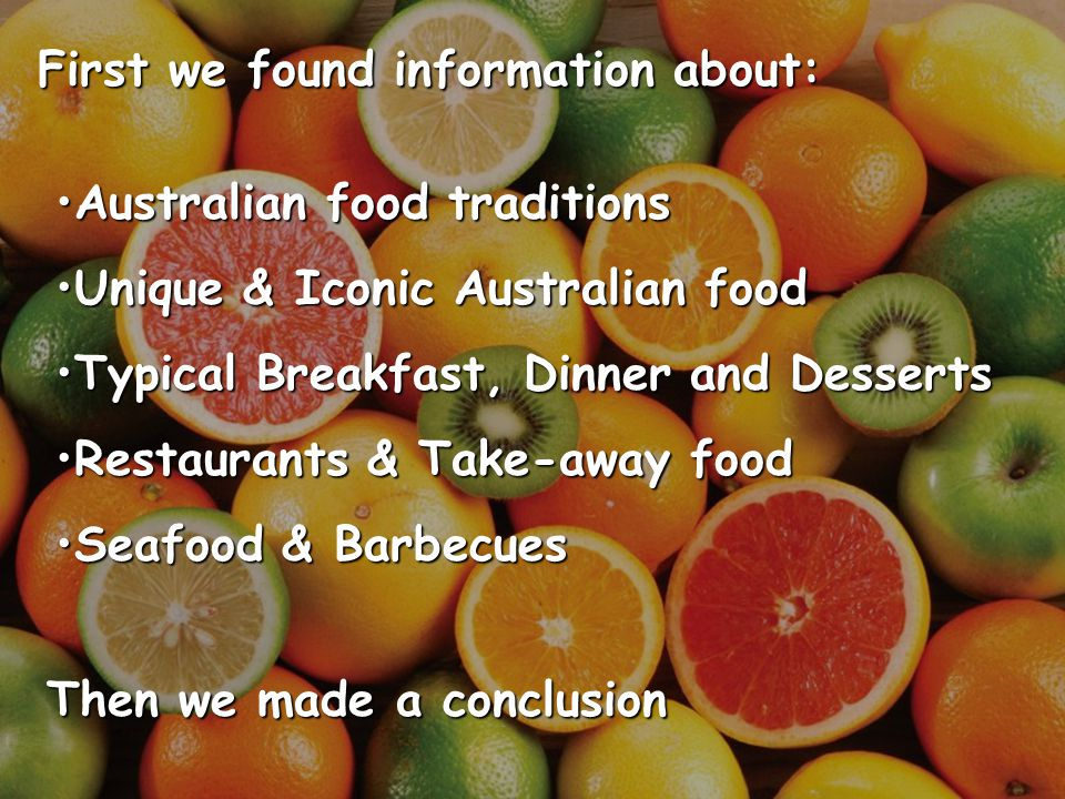 Australian food traditions have been influenced by those who have settled in Australia.Australian cuisine was based on traditional British food and was brought to the country by the first modern settlers: rum, tea, pies, steaks, chops, duck, kangaroo, emu, used with vegetables.