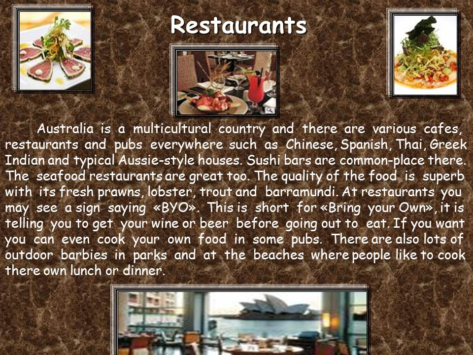 Australia is a multicultural country and there are various cafes, restaurants and pubs everywhere such as Chinese, Spanish, Thai, Greek Indian and typical Aussie-style houses.