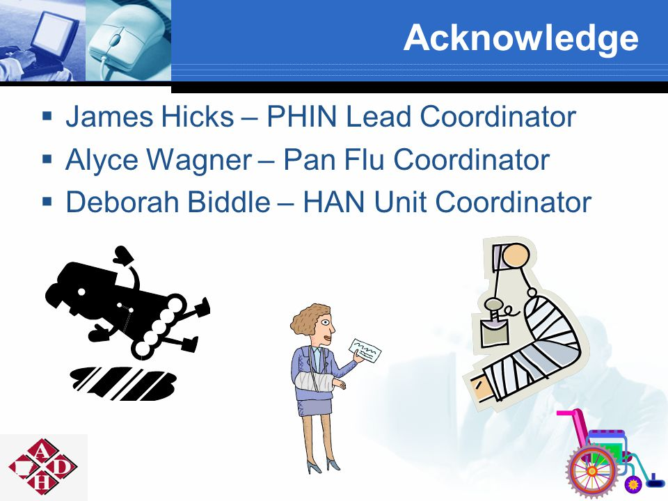 Acknowledge  James Hicks – PHIN Lead Coordinator  Alyce Wagner – Pan Flu Coordinator  Deborah Biddle – HAN Unit Coordinator