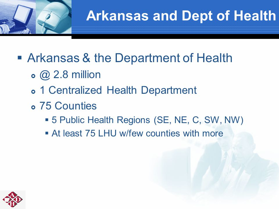 Arkansas and Dept of Health  Arkansas & the Department of Health  @ 2.8 million  1 Centralized Health Department  75 Counties  5 Public Health Regions (SE, NE, C, SW, NW)  At least 75 LHU w/few counties with more