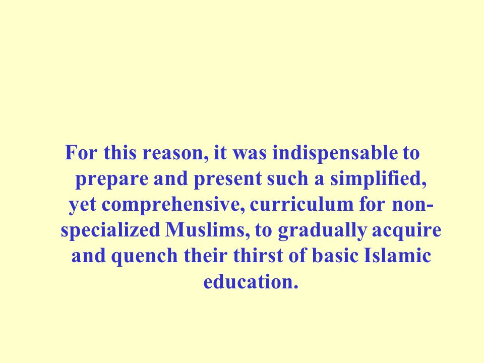 For this reason, it was indispensable to prepare and present such a simplified, yet comprehensive, curriculum for non- specialized Muslims, to gradually acquire and quench their thirst of basic Islamic education.