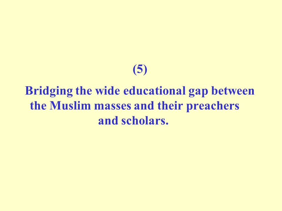 (5) Bridging the wide educational gap between the Muslim masses and their preachers and scholars.
