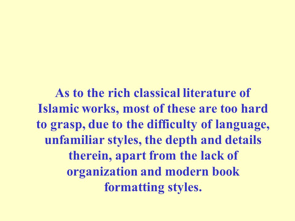 As to the rich classical literature of Islamic works, most of these are too hard to grasp, due to the difficulty of language, unfamiliar styles, the depth and details therein, apart from the lack of organization and modern book formatting styles.