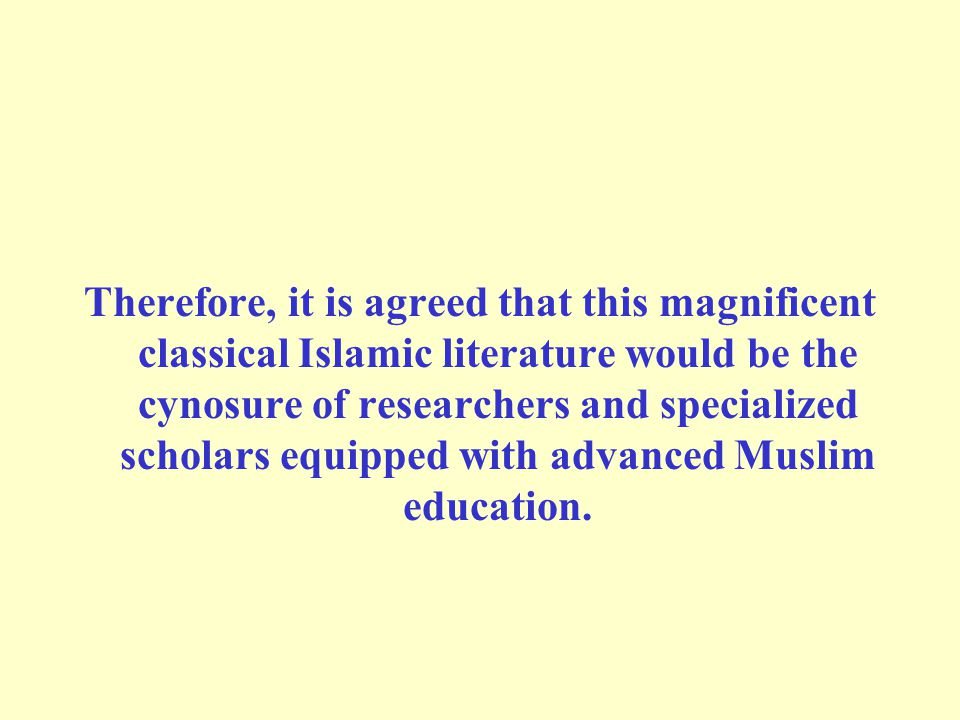 Therefore, it is agreed that this magnificent classical Islamic literature would be the cynosure of researchers and specialized scholars equipped with advanced Muslim education.