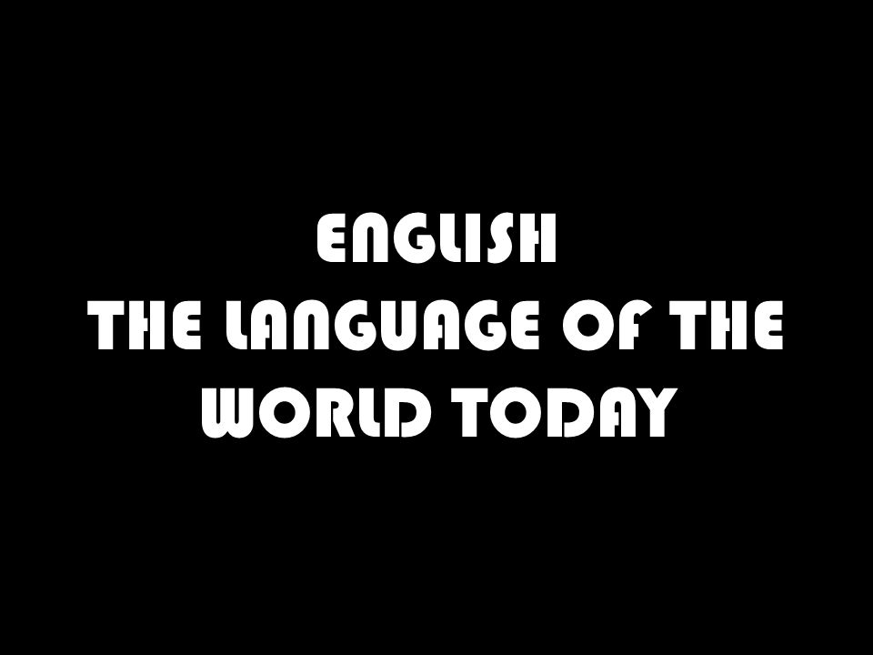 ENGLISH THE LANGUAGE OF THE WORLD TODAY