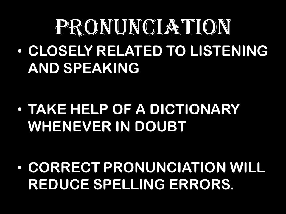 PRONUNCIATION CLOSELY RELATED TO LISTENING AND SPEAKING TAKE HELP OF A DICTIONARY WHENEVER IN DOUBT CORRECT PRONUNCIATION WILL REDUCE SPELLING ERRORS.