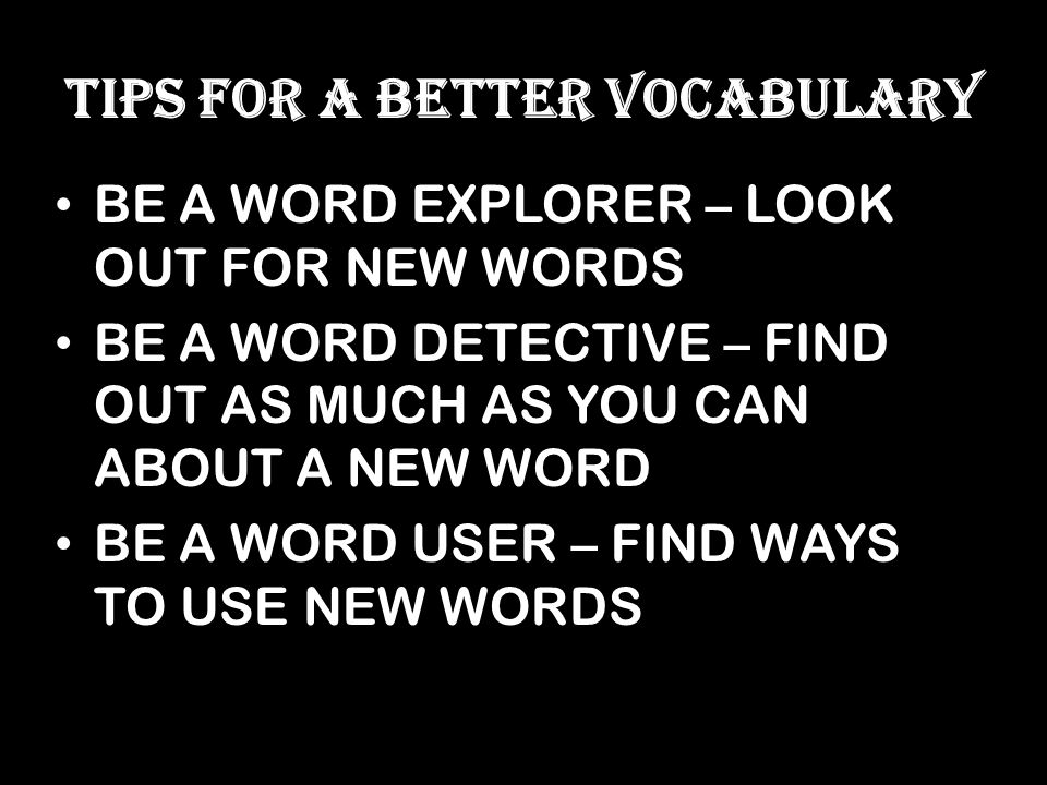 TIPS FOR A BETTER VOCABULARY BE A WORD EXPLORER – LOOK OUT FOR NEW WORDS BE A WORD DETECTIVE – FIND OUT AS MUCH AS YOU CAN ABOUT A NEW WORD BE A WORD USER – FIND WAYS TO USE NEW WORDS