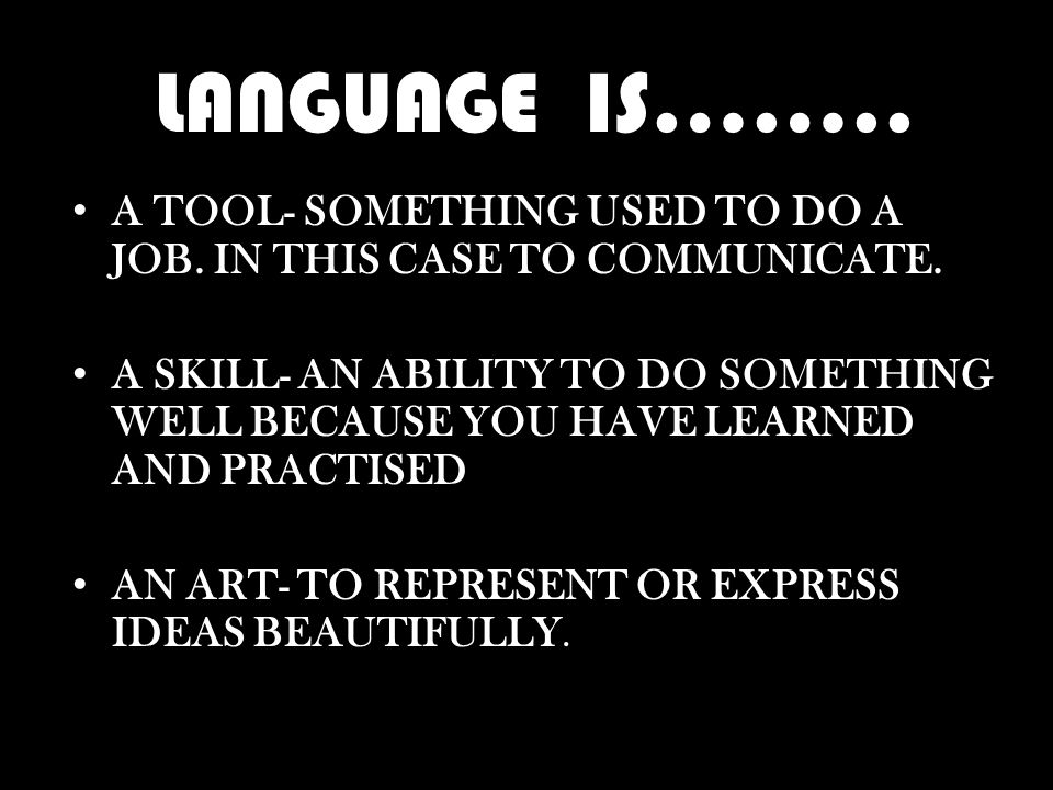 LANGUAGE IS…….. A TOOL- SOMETHING USED TO DO A JOB.