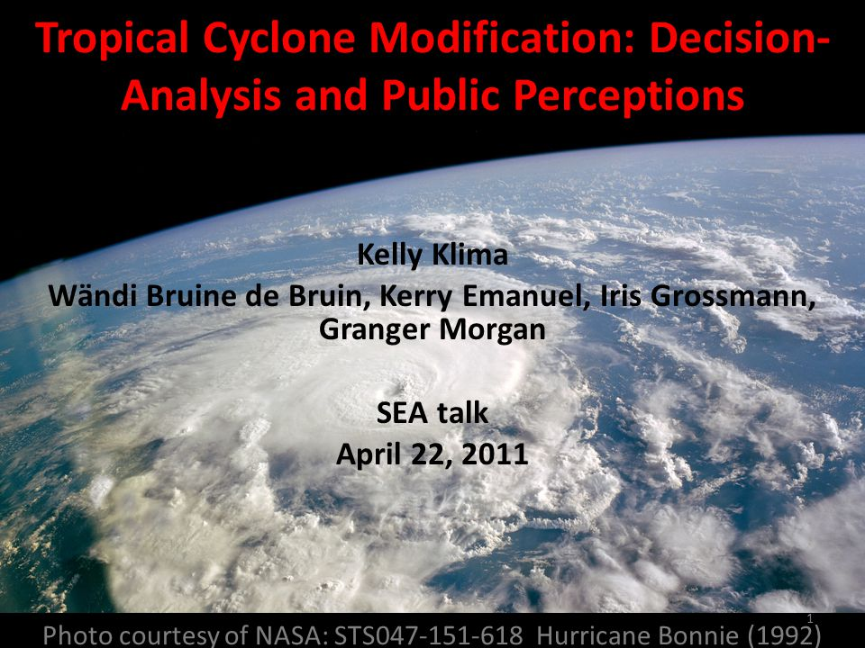 Photo courtesy of NASA: STS047-151-618 Hurricane Bonnie (1992) Tropical Cyclone Modification: Decision- Analysis and Public Perceptions Kelly Klima Wändi Bruine de Bruin, Kerry Emanuel, Iris Grossmann, Granger Morgan SEA talk April 22, 2011 1