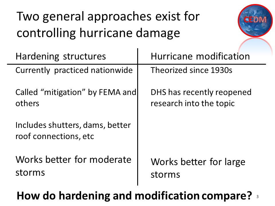 Two general approaches exist for controlling hurricane damage Hardening structures Currently practiced nationwide Called mitigation by FEMA and others Includes shutters, dams, better roof connections, etc Works better for moderate storms 3 How do hardening and modification compare.