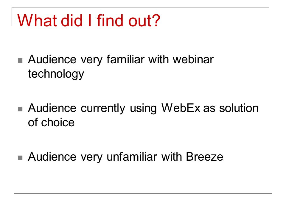 What did I find out? Audience very familiar with webinar technology Audience currently using WebEx as solution of choice Audience very unfamiliar with