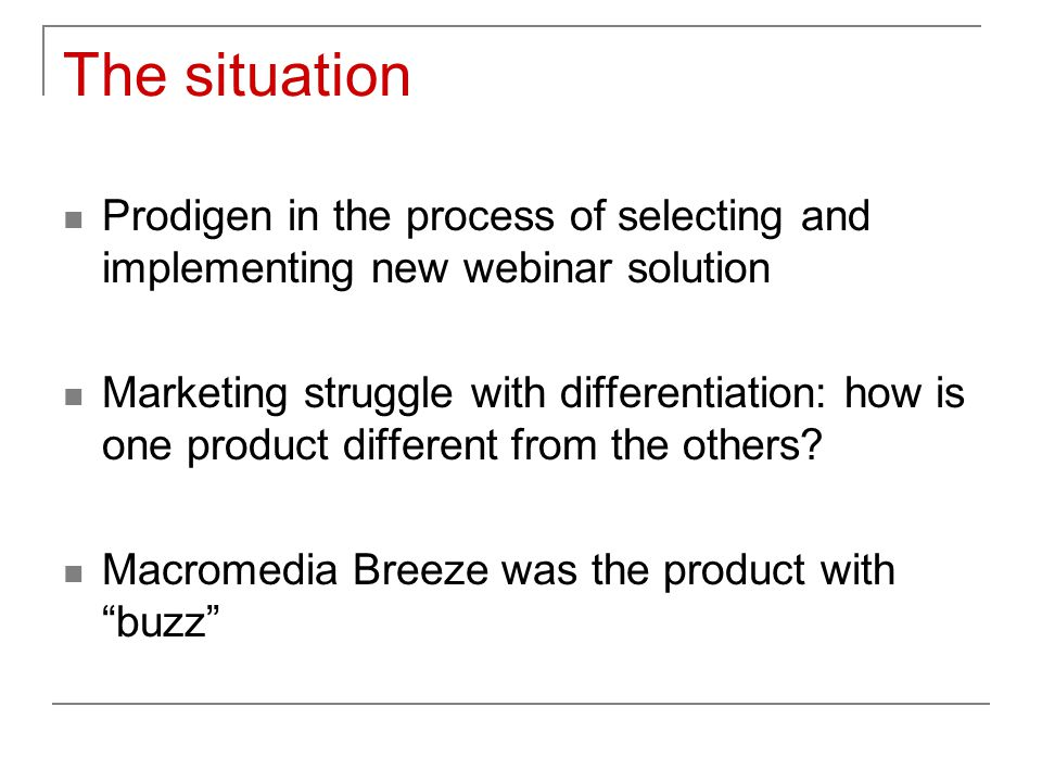The situation Prodigen in the process of selecting and implementing new webinar solution Marketing struggle with differentiation: how is one product different from the others.