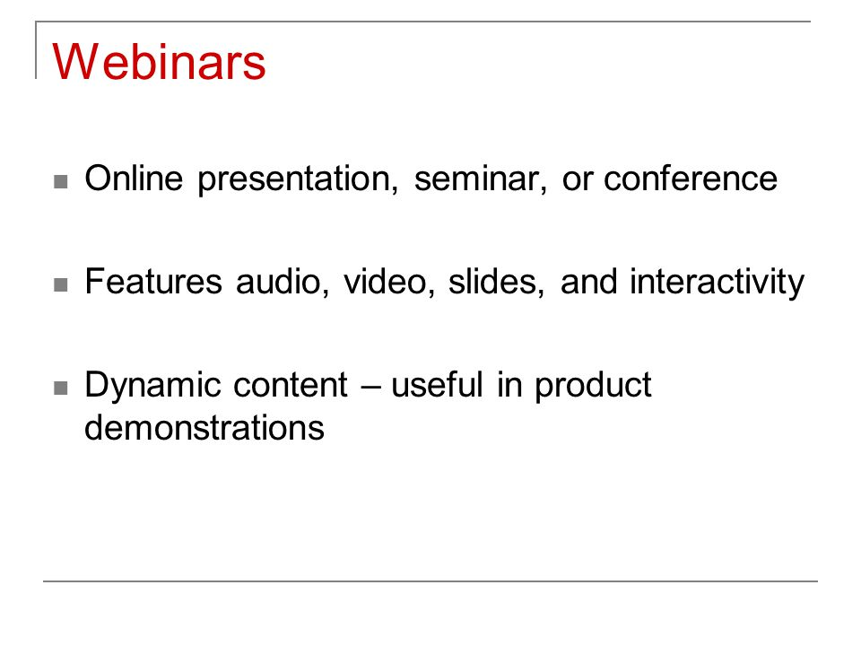 Webinars Online presentation, seminar, or conference Features audio, video, slides, and interactivity Dynamic content – useful in product demonstratio