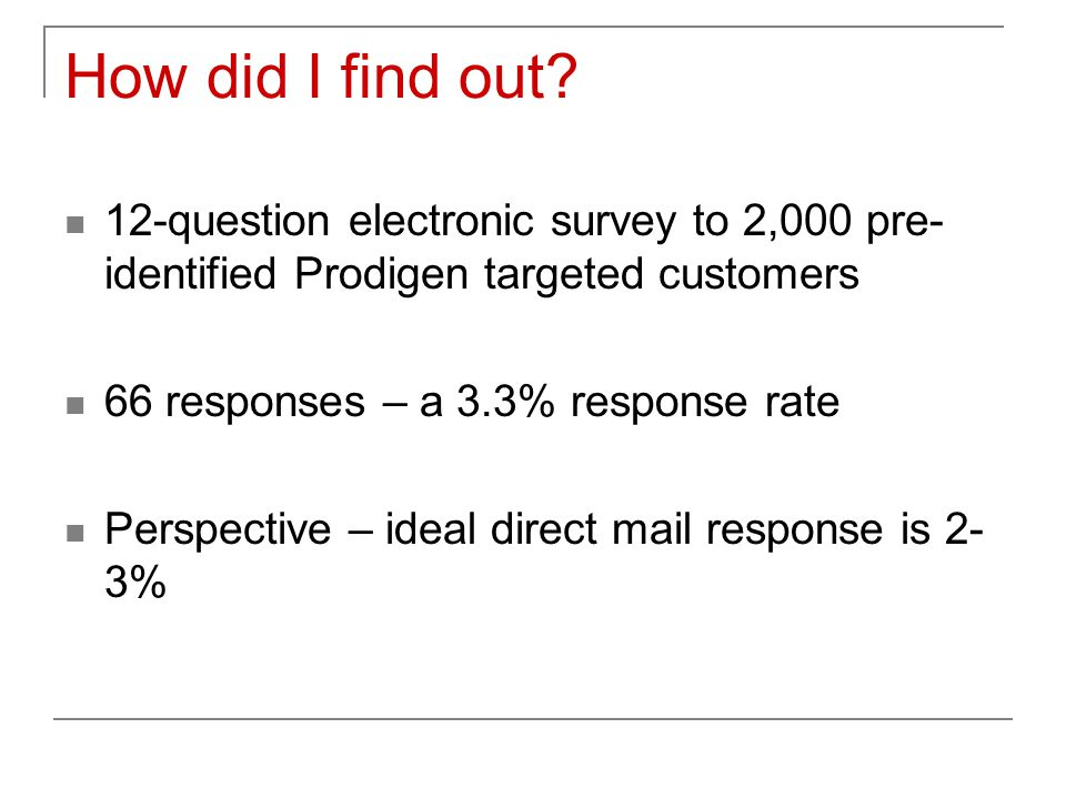 How did I find out? 12-question electronic survey to 2,000 pre- identified Prodigen targeted customers 66 responses – a 3.3% response rate Perspective