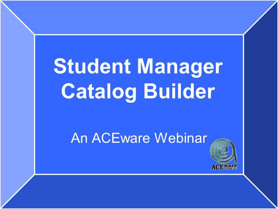 Student Manager Catalog Builder An ACEware Webinar