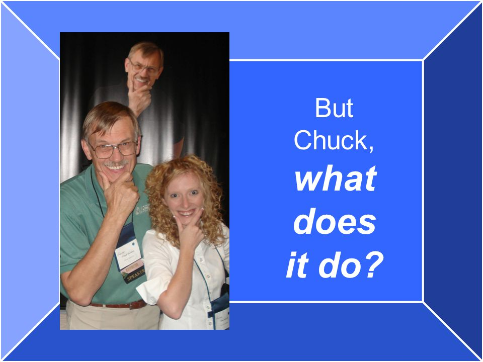 But Chuck, what does it do?