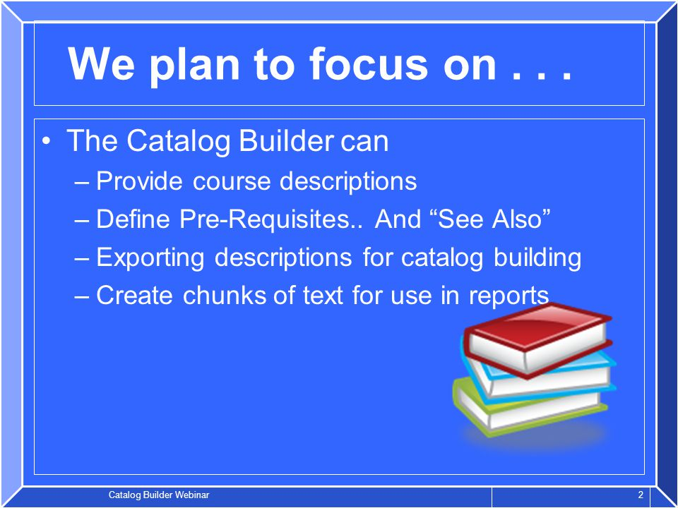 Catalog Builder Webinar 2 We plan to focus on...