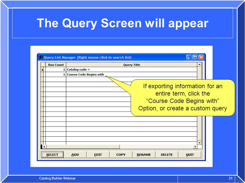 Catalog Builder Webinar 21 The Query Screen will appear If exporting information for an entire term, click the Course Code Begins with Option, or create a custom query