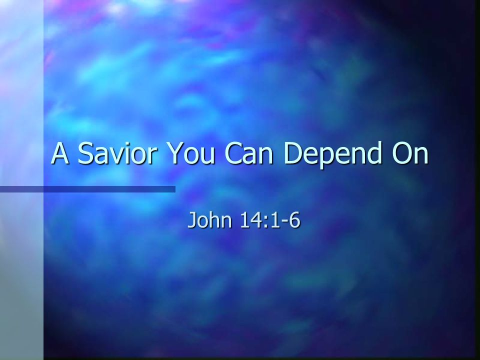 A Savior You Can Depend On John 14:1-6