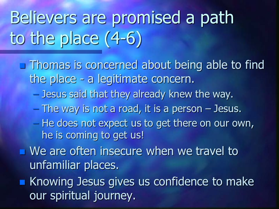 Believers are promised a path to the place (4-6) n Thomas is concerned about being able to find the place - a legitimate concern.