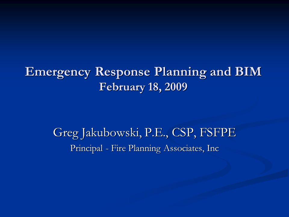 Emergency Response Planning and BIM February 18, 2009 Greg Jakubowski, P.E., CSP, FSFPE Principal - Fire Planning Associates, Inc