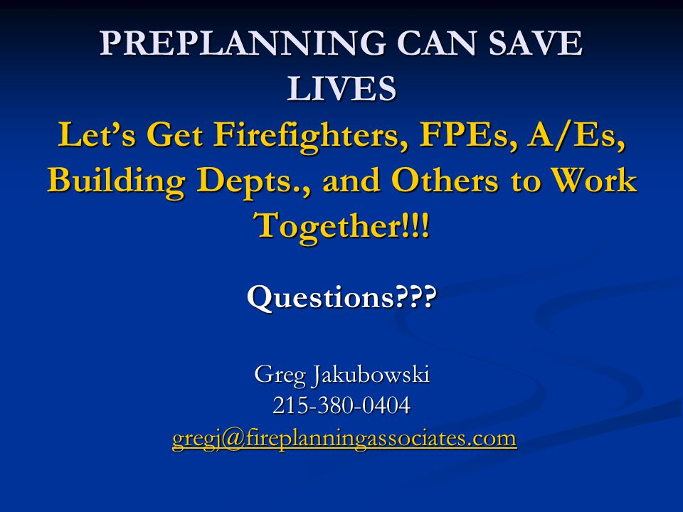 PREPLANNING CAN SAVE LIVES Let's Get Firefighters, FPEs, A/Es, Building Depts., and Others to Work Together!!! Questions??? Greg Jakubowski 215-380-04