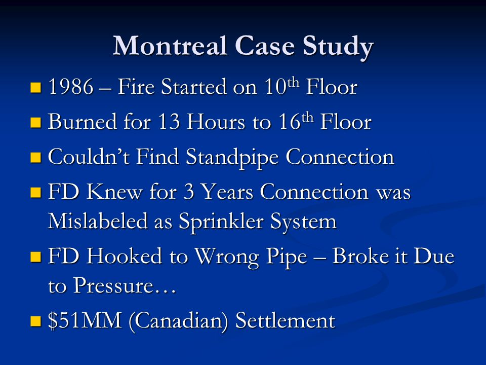 Montreal Case Study 1986 – Fire Started on 10 th Floor 1986 – Fire Started on 10 th Floor Burned for 13 Hours to 16 th Floor Burned for 13 Hours to 16 th Floor Couldn't Find Standpipe Connection Couldn't Find Standpipe Connection FD Knew for 3 Years Connection was Mislabeled as Sprinkler System FD Knew for 3 Years Connection was Mislabeled as Sprinkler System FD Hooked to Wrong Pipe – Broke it Due to Pressure… FD Hooked to Wrong Pipe – Broke it Due to Pressure… $51MM (Canadian) Settlement $51MM (Canadian) Settlement