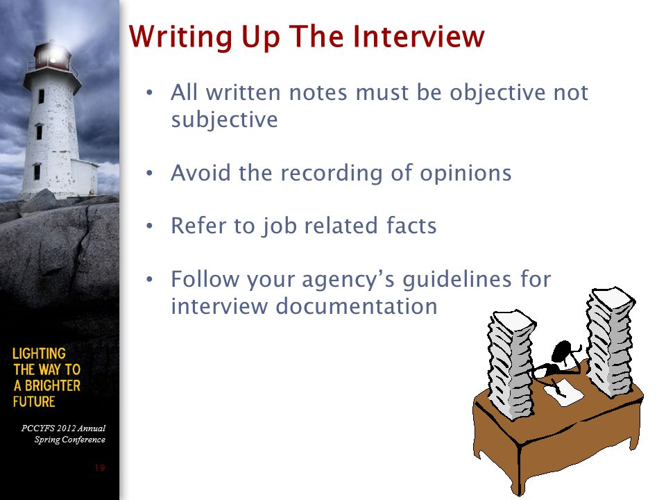 PCCYFS 2012 Annual Spring Conference 19 All written notes must be objective not subjective Avoid the recording of opinions Refer to job related facts Follow your agency's guidelines for interview documentation Writing Up The Interview