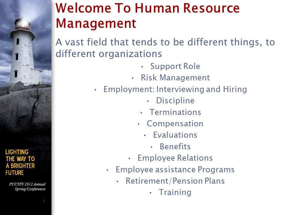 PCCYFS 2012 Annual Spring Conference 3 Welcome To Human Resource Management A vast field that tends to be different things, to different organizations Support Role Risk Management Employment: Interviewing and Hiring Discipline Terminations Compensation Evaluations Benefits Employee Relations Employee assistance Programs Retirement/Pension Plans Training