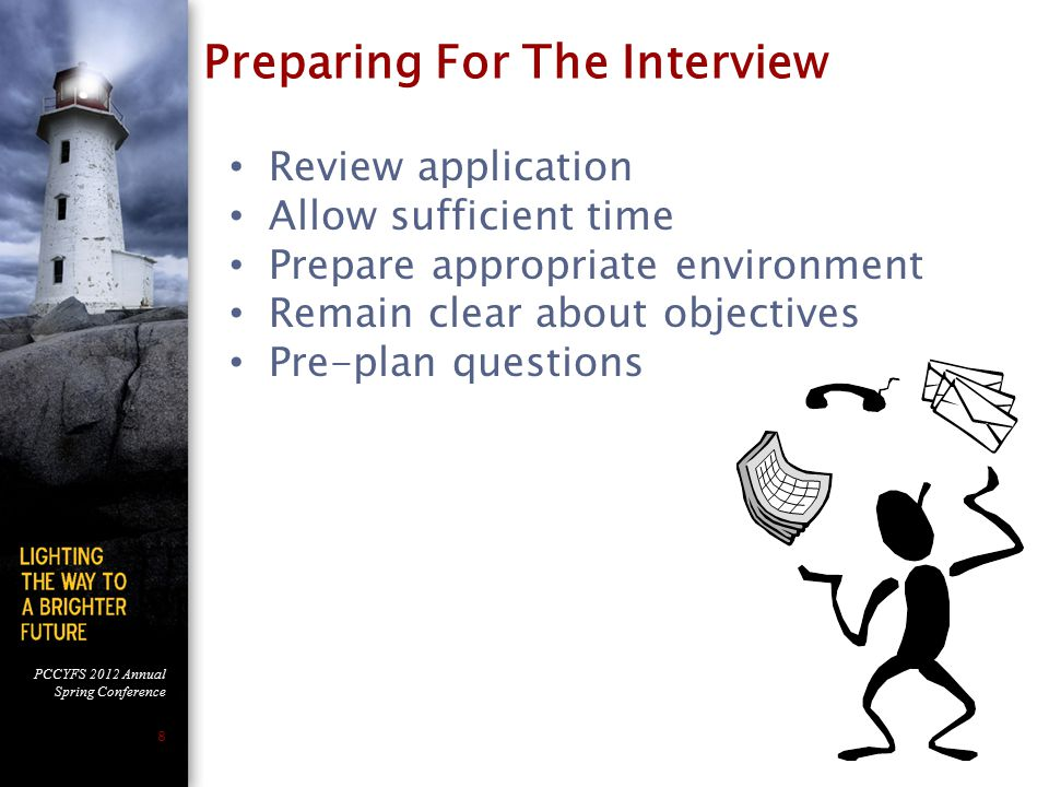 PCCYFS 2012 Annual Spring Conference 8 Review application Allow sufficient time Prepare appropriate environment Remain clear about objectives Pre-plan questions Preparing For The Interview